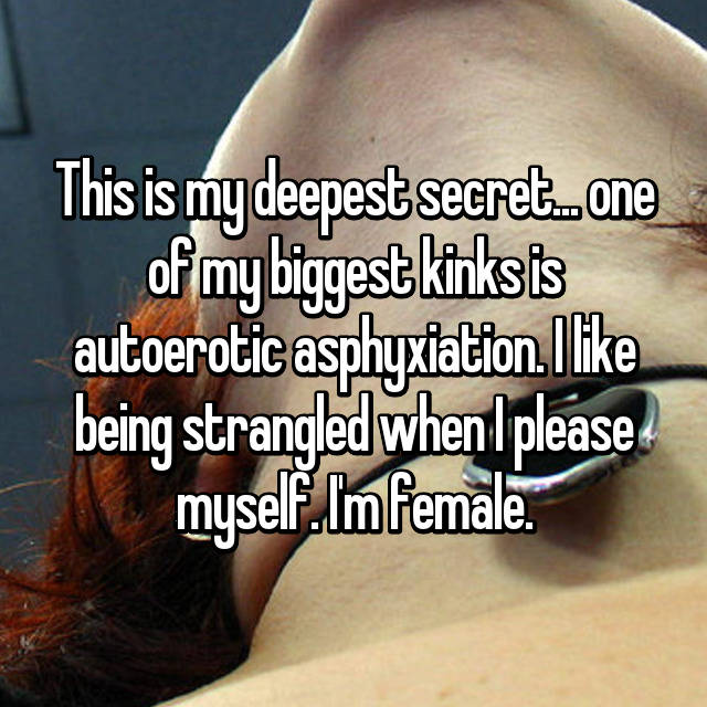 This is my deepest secret... one of my biggest kinks is autoerotic asphyxiation. I like being strangled when I please myself. I'm female.
