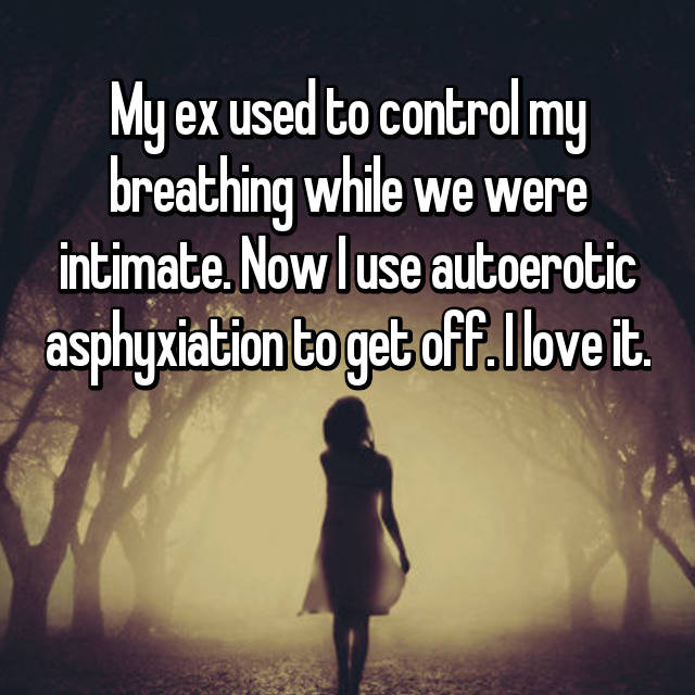 My ex used to control my breathing while we were intimate. Now I use autoerotic asphyxiation to get off. I love it.