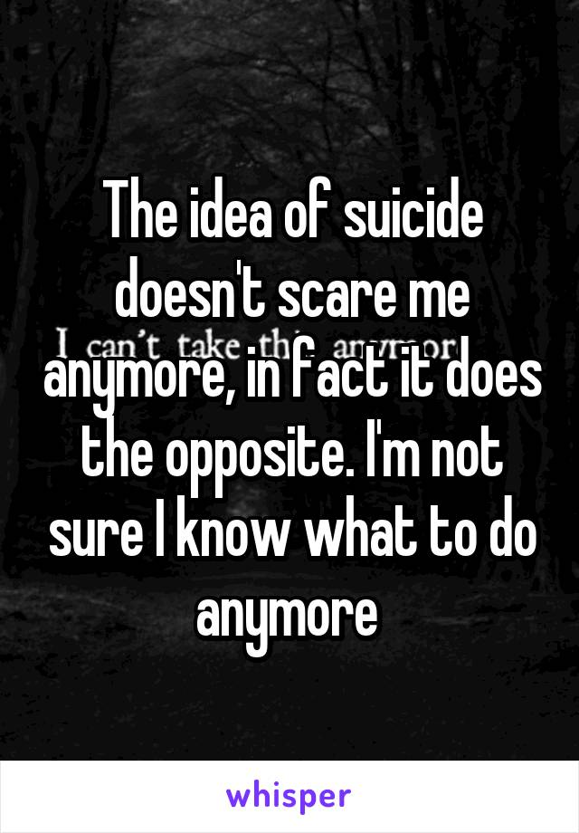 The idea of suicide doesn't scare me anymore, in fact it does the opposite. I'm not sure I know what to do anymore