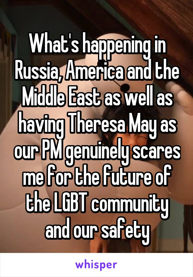 What's happening in Russia, America and the Middle East as well as having Theresa May as our PM genuinely scares me for the future of the LGBT community and our safety