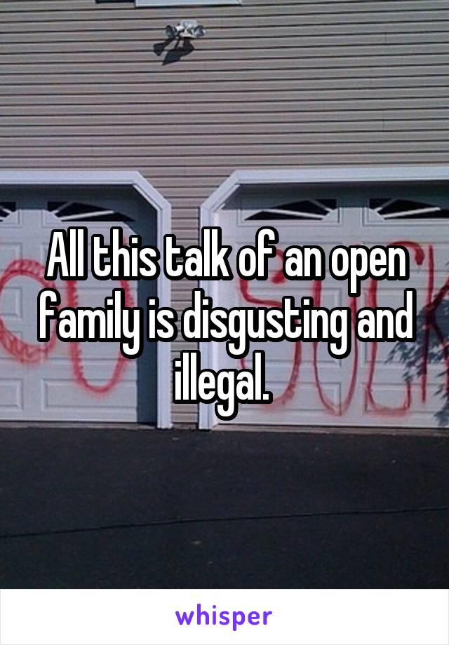 All this talk of an open family is disgusting and illegal.