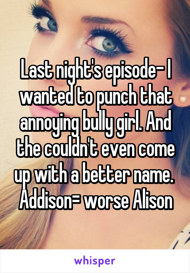 Last night's episode- I wanted to punch that annoying bully girl. And the couldn't even come up with a better name.  Addison= worse Alison