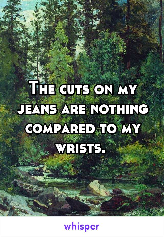The cuts on my jeans are nothing compared to my wrists.