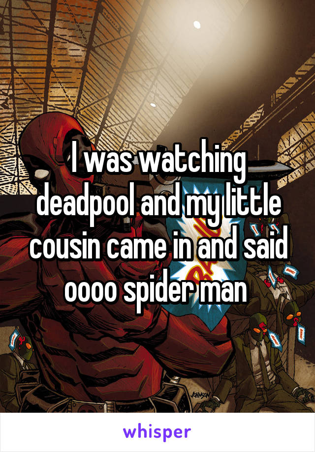 I was watching deadpool and my little cousin came in and said oooo spider man