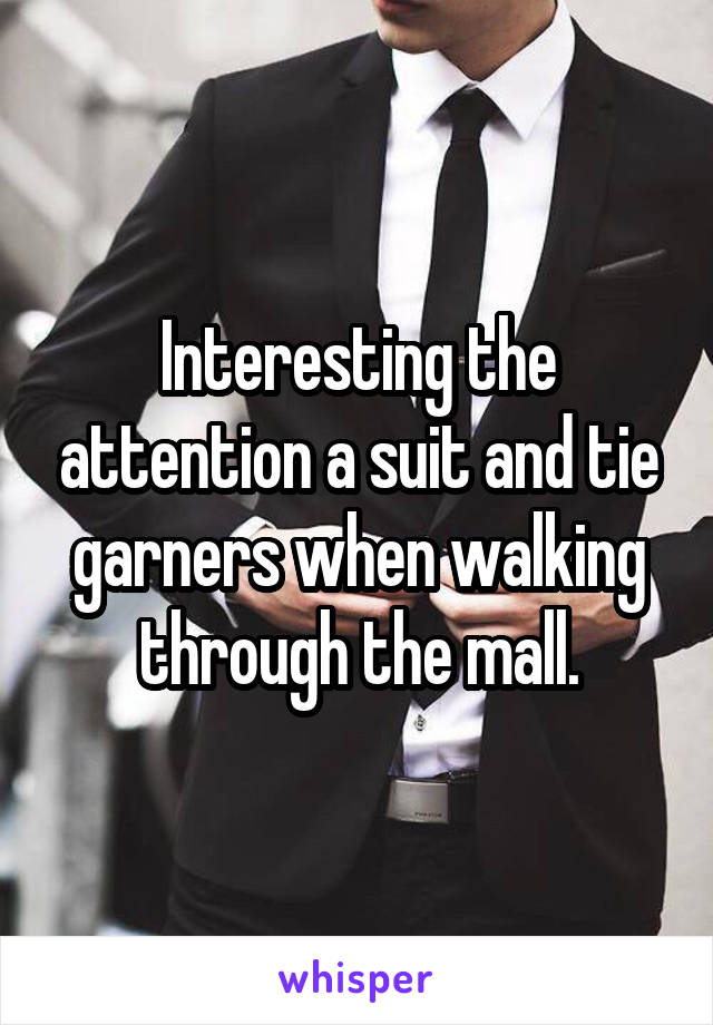 Interesting the attention a suit and tie garners when walking through the mall.