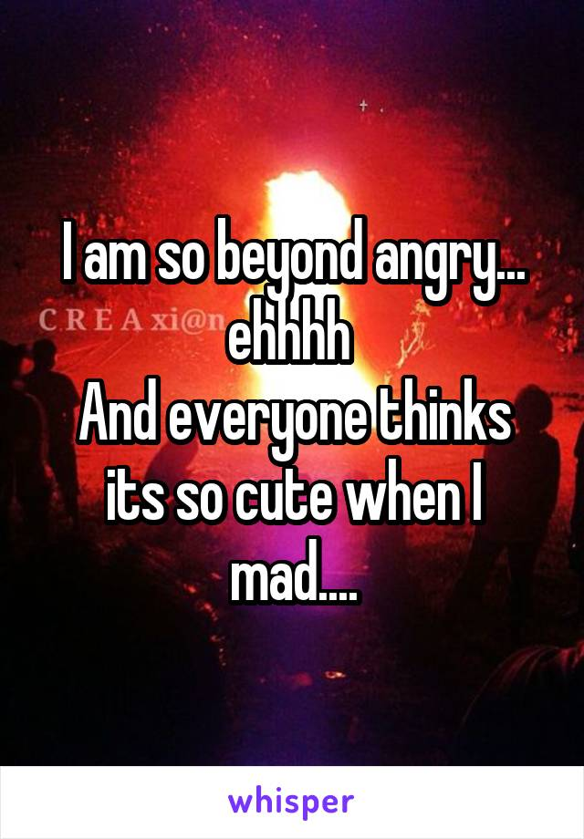 I am so beyond angry... ehhhh  And everyone thinks its so cute when I mad....