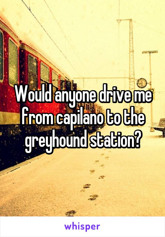 Would anyone drive me from capilano to the greyhound station?