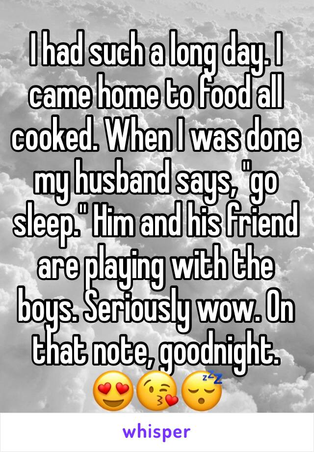 "I had such a long day. I came home to food all cooked. When I was done my husband says, ""go sleep."" Him and his friend are playing with the boys. Seriously wow. On that note, goodnight.  😍😘😴"