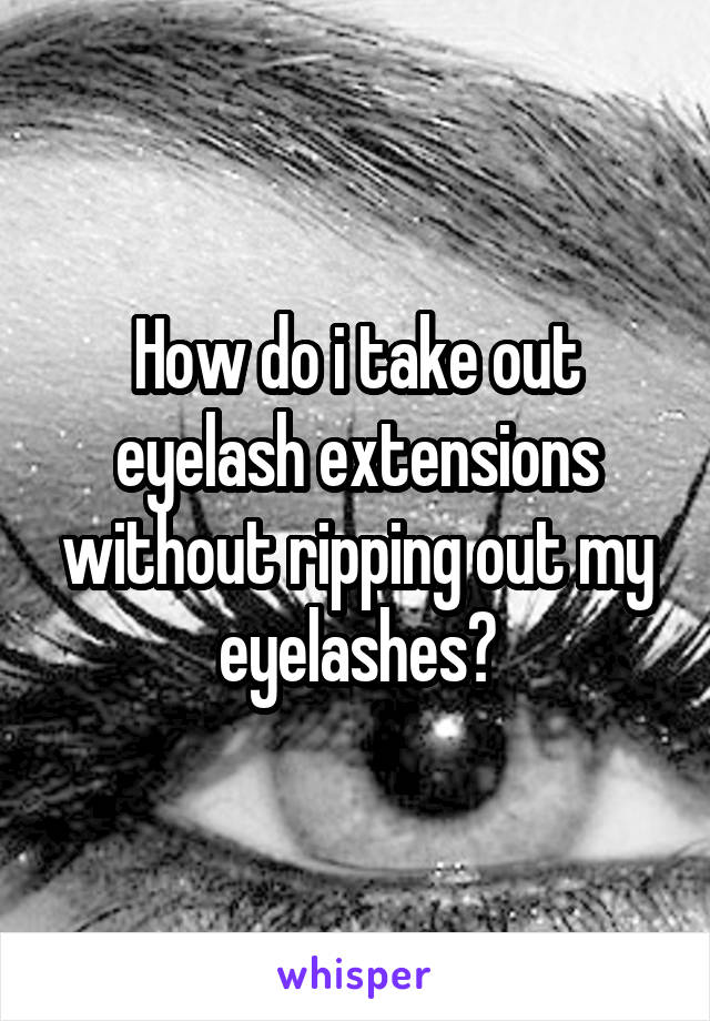 How do i take out eyelash extensions without ripping out my eyelashes?