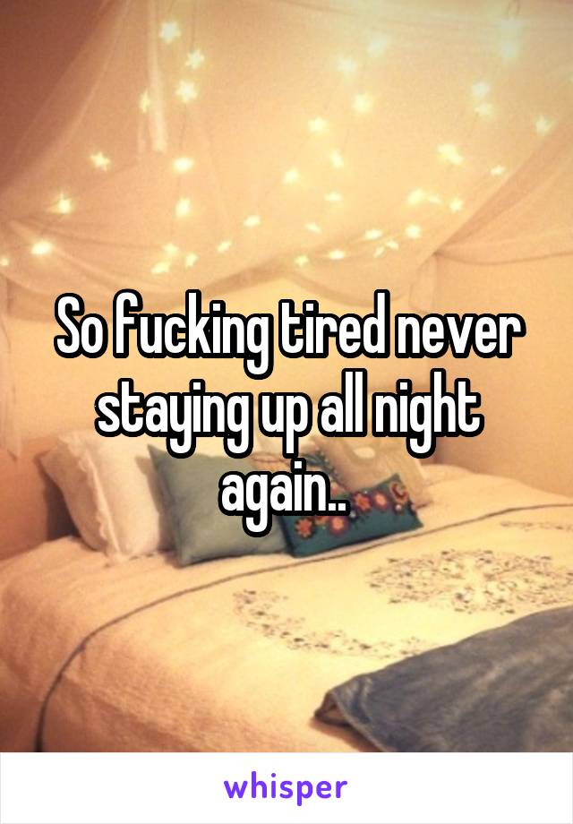 So fucking tired never staying up all night again..