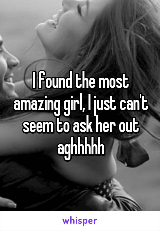 I found the most amazing girl, I just can't seem to ask her out aghhhhh