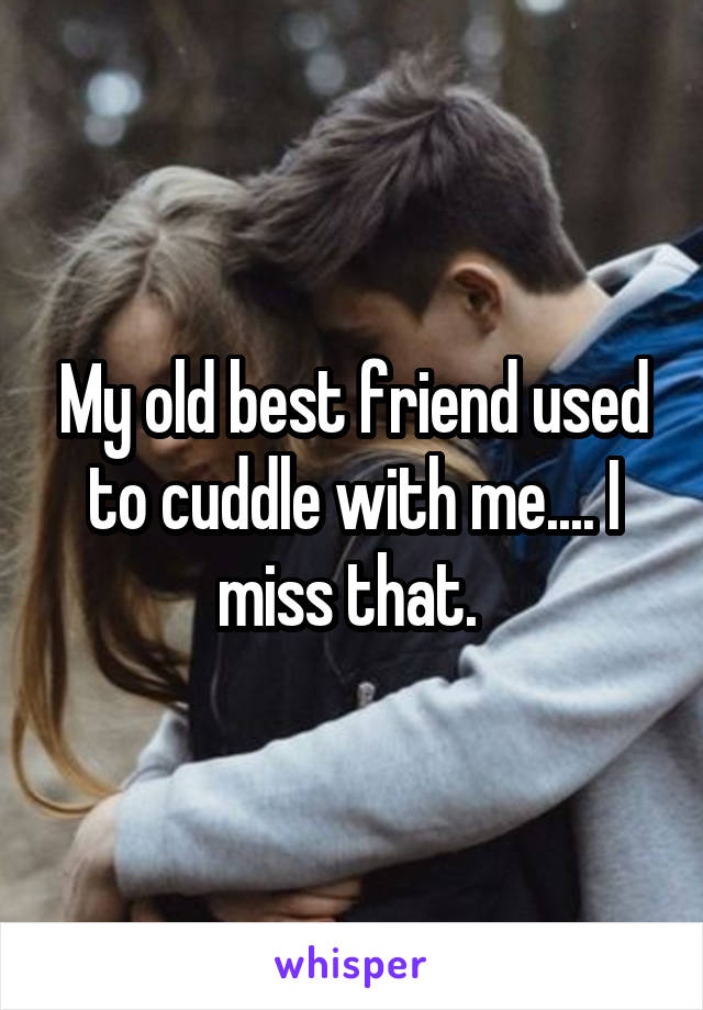 My old best friend used to cuddle with me.... I miss that.