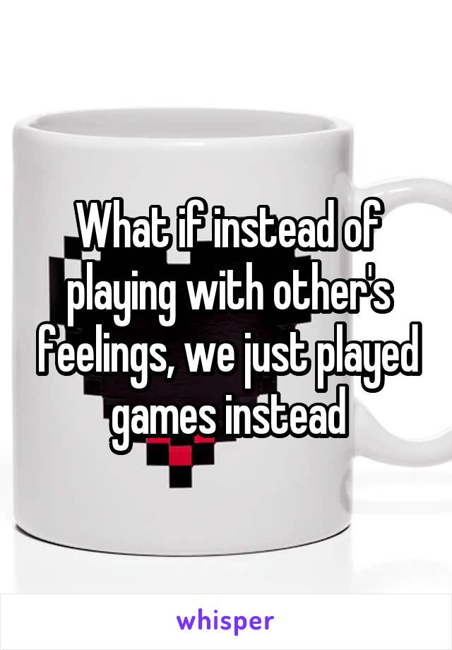 What if instead of playing with other's feelings, we just played games instead
