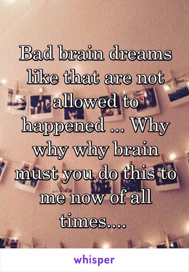 Bad brain dreams like that are not allowed to happened ... Why why why brain must you do this to me now of all times....