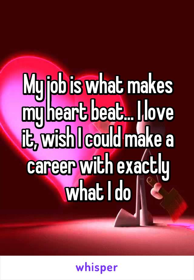 My job is what makes my heart beat... I love it, wish I could make a career with exactly what I do