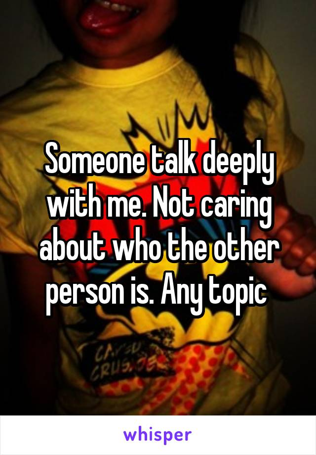 Someone talk deeply with me. Not caring about who the other person is. Any topic