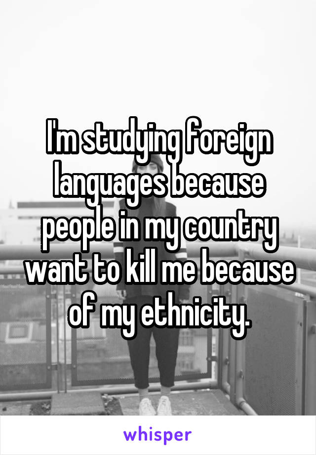 I'm studying foreign languages because people in my country want to kill me because of my ethnicity.