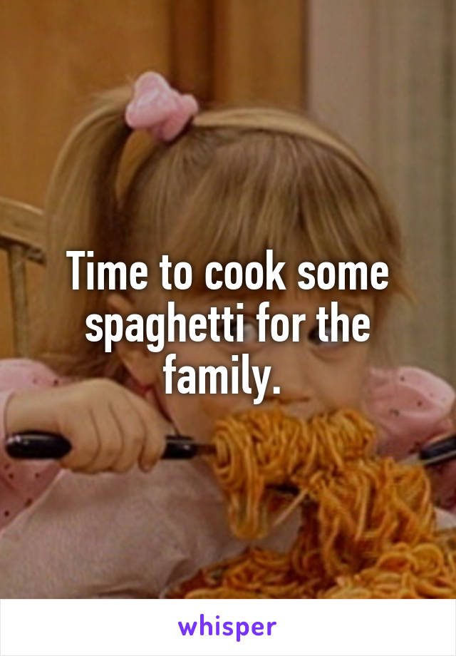 Time to cook some spaghetti for the family.