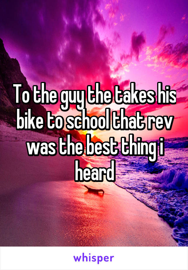 To the guy the takes his bike to school that rev was the best thing i heard