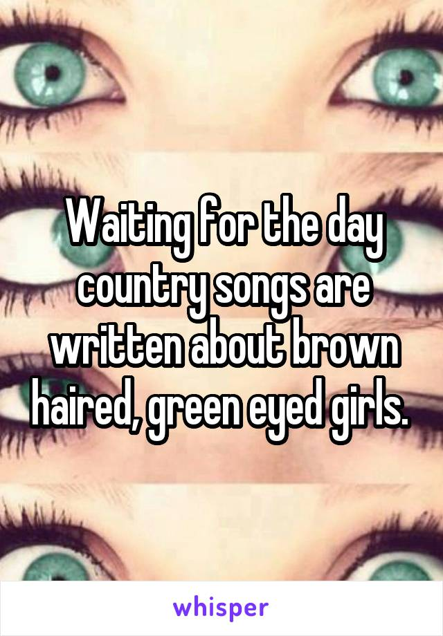 Waiting for the day country songs are written about brown haired, green eyed girls.
