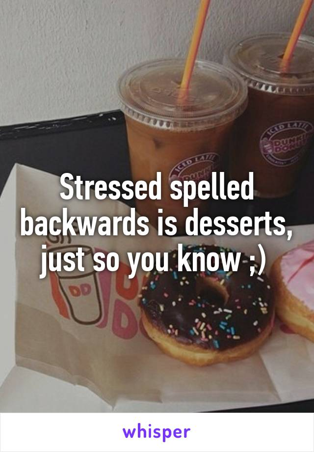 Stressed spelled backwards is desserts, just so you know ;)