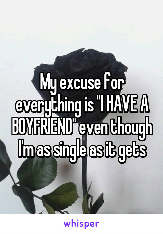 """My excuse for everything is """"I HAVE A BOYFRIEND"""" even though I'm as single as it gets"""
