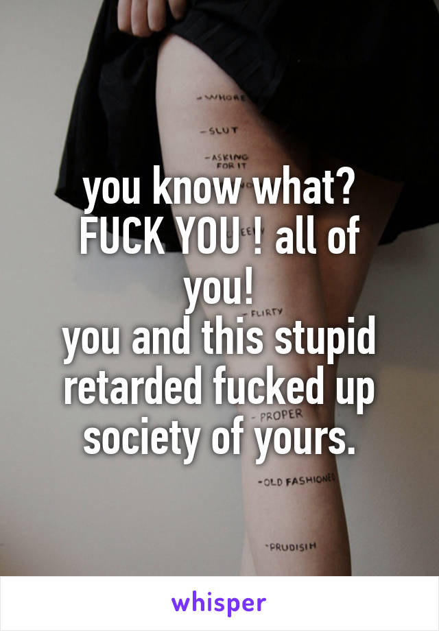 you know what? FUCK YOU ! all of you! you and this stupid retarded fucked up society of yours.