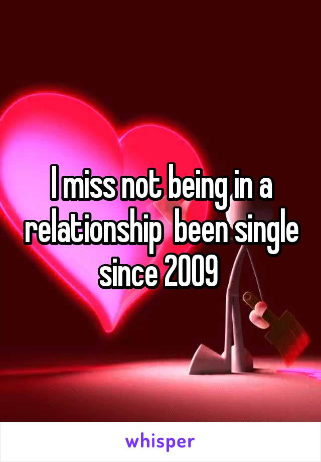 I miss not being in a relationship  been single since 2009