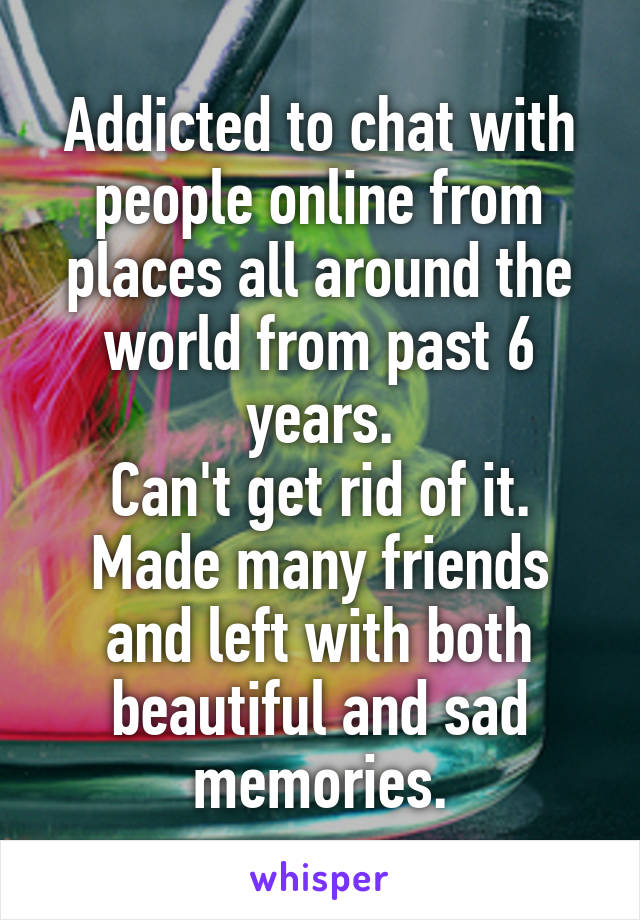 Addicted to chat with people online from places all around the world from past 6 years. Can't get rid of it. Made many friends and left with both beautiful and sad memories.
