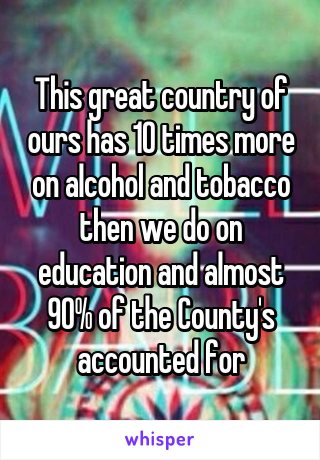 This great country of ours has 10 times more on alcohol and tobacco then we do on education and almost 90% of the County's accounted for