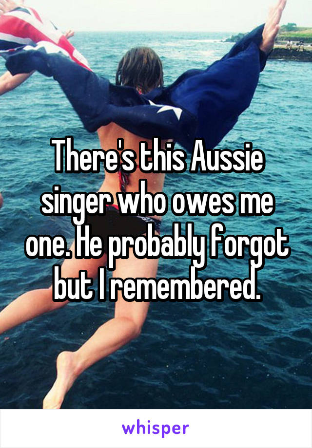There's this Aussie singer who owes me one. He probably forgot but I remembered.