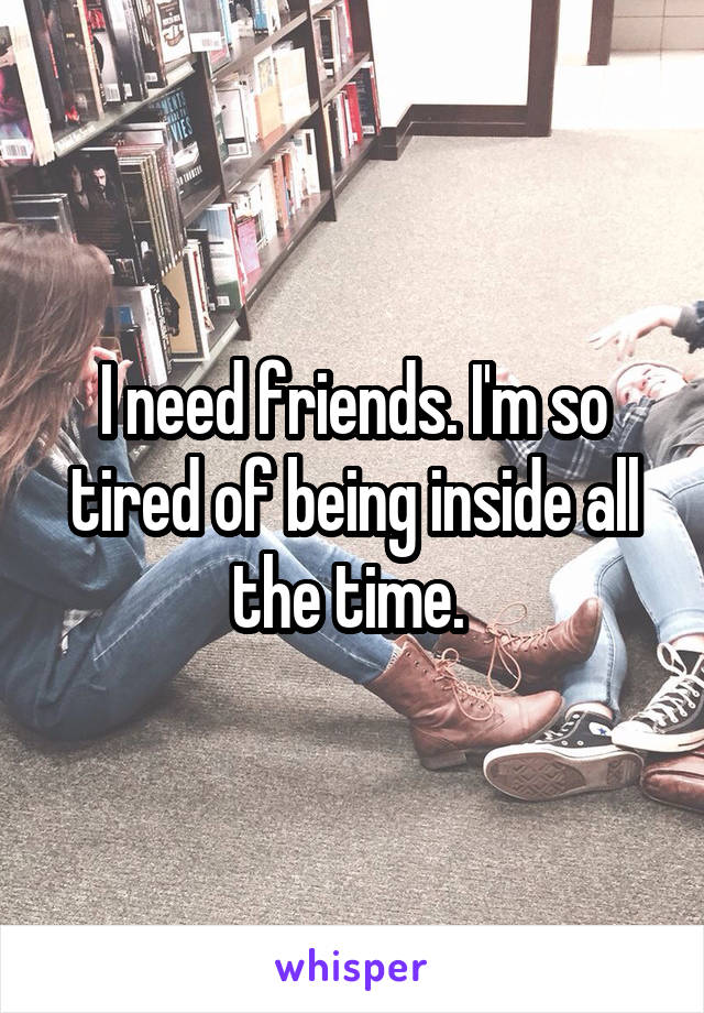 I need friends. I'm so tired of being inside all the time.
