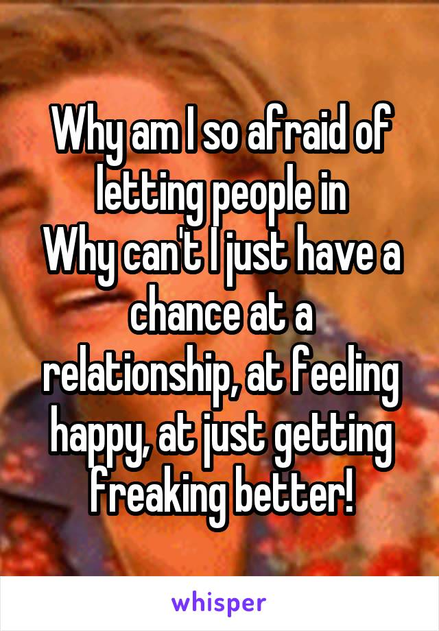 Why am I so afraid of letting people in Why can't I just have a chance at a relationship, at feeling happy, at just getting freaking better!