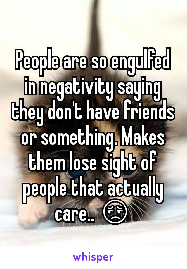 People are so engulfed in negativity saying they don't have friends or something. Makes them lose sight of people that actually care.. 😔