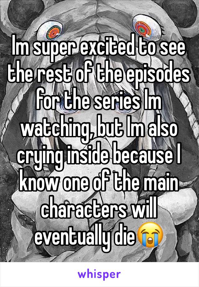 Im super excited to see the rest of the episodes for the series Im watching, but Im also crying inside because I know one of the main characters will eventually die😭