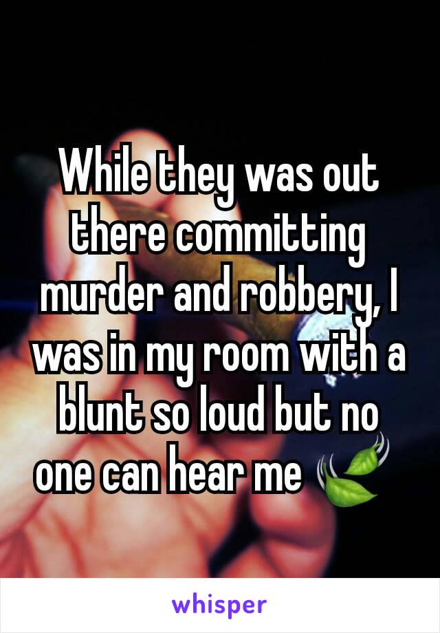 While they was out there committing murder and robbery, I was in my room with a blunt so loud but no one can hear me 🍃