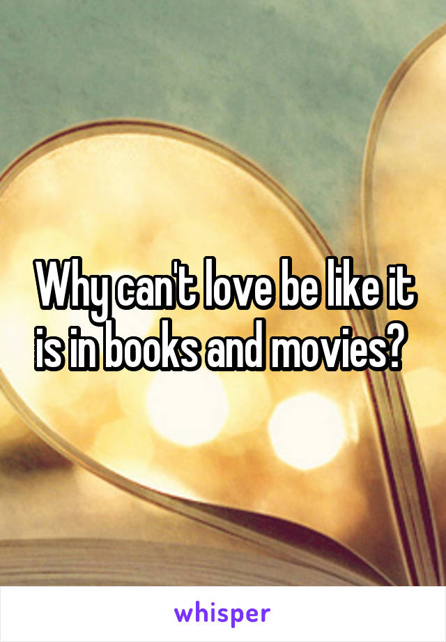 Why can't love be like it is in books and movies?