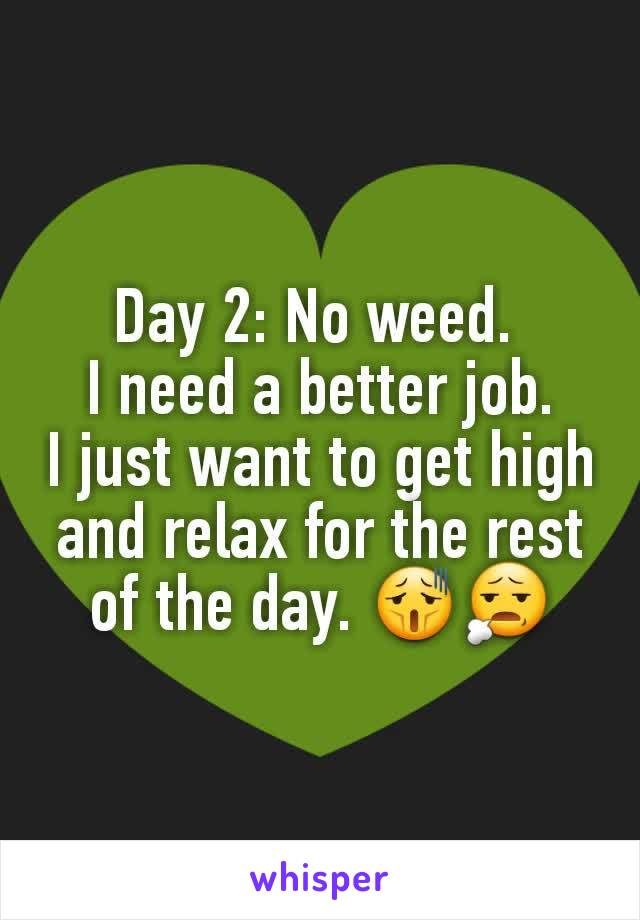 Day 2: No weed.  I need a better job. I just want to get high and relax for the rest of the day. 😫😧