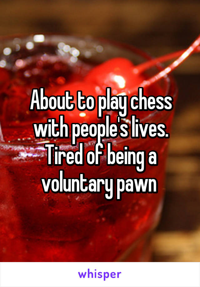 About to play chess with people's lives. Tired of being a voluntary pawn