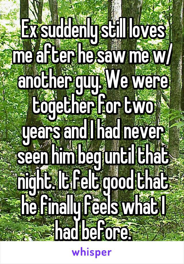Ex suddenly still loves me after he saw me w/ another guy. We were together for two years and I had never seen him beg until that night. It felt good that he finally feels what I had before.
