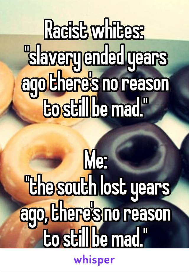 "Racist whites:  ""slavery ended years ago there's no reason to still be mad.""  Me:  ""the south lost years ago, there's no reason to still be mad."""