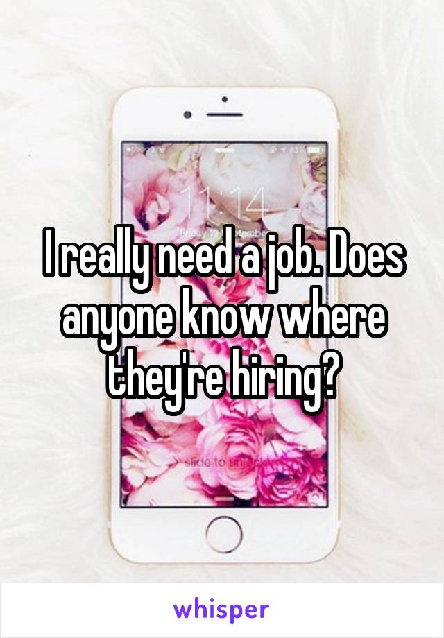I really need a job. Does anyone know where they're hiring?