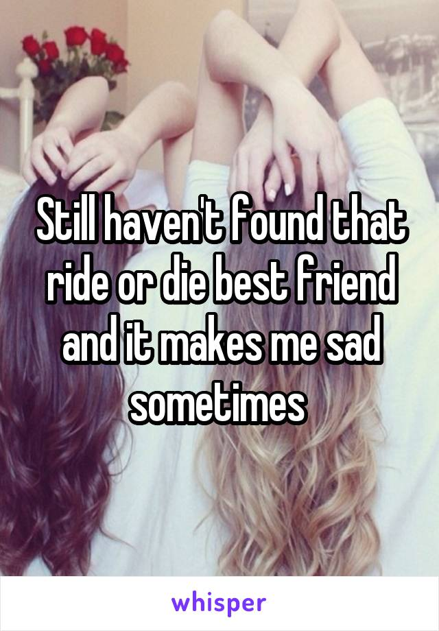 Still haven't found that ride or die best friend and it makes me sad sometimes