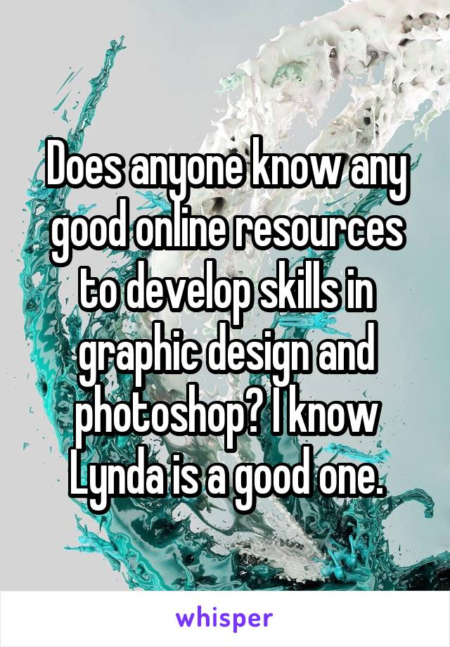 Does anyone know any good online resources to develop skills in graphic design and photoshop? I know Lynda is a good one.