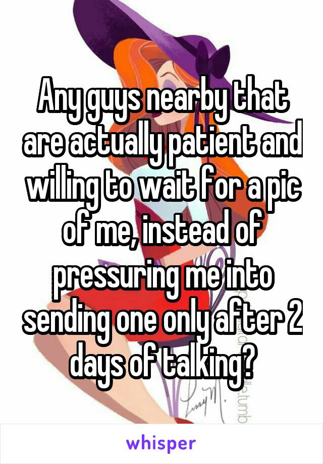Any guys nearby that are actually patient and willing to wait for a pic of me, instead of pressuring me into sending one only after 2 days of talking?
