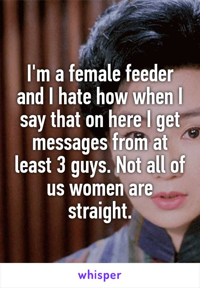 I'm a female feeder and I hate how when I say that on here I get messages from at least 3 guys. Not all of us women are straight.