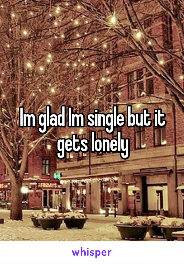 Im glad Im single but it gets lonely