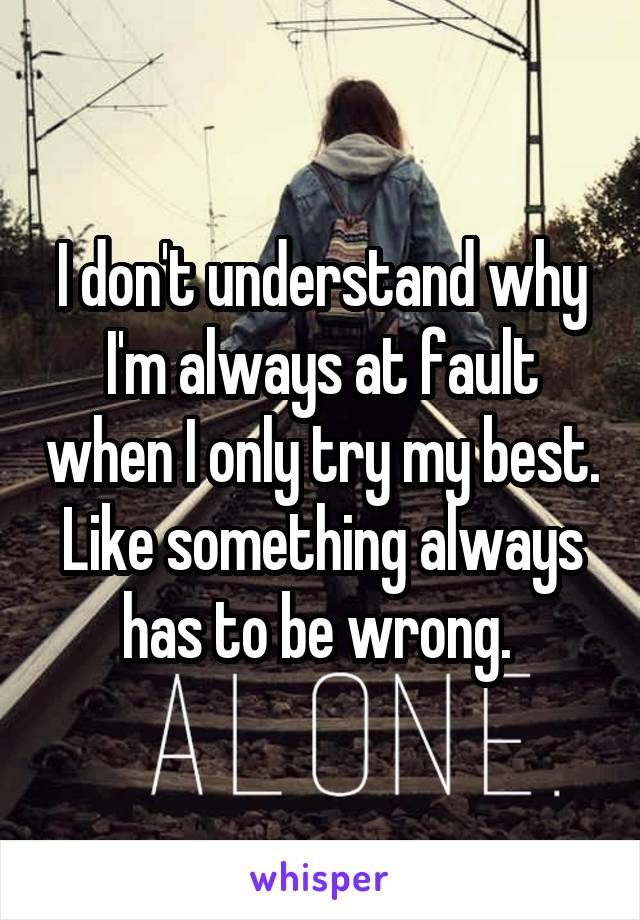 I don't understand why I'm always at fault when I only try my best. Like something always has to be wrong.