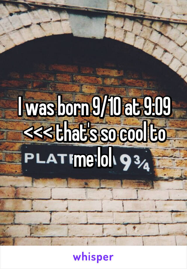 I was born 9/10 at 9:09 <<< that's so cool to me lol