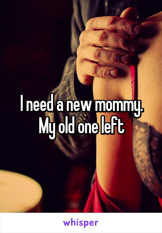 I need a new mommy. My old one left